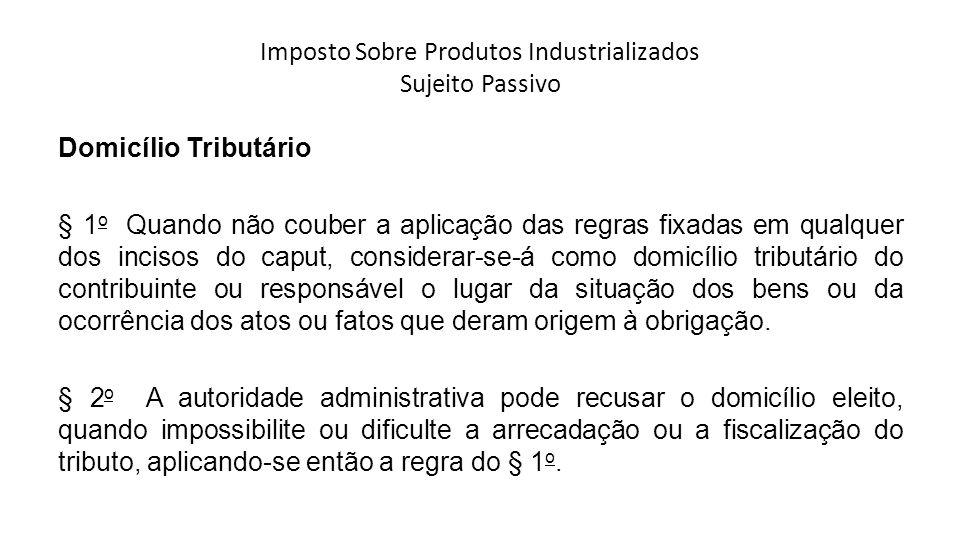 Imposto Sobre Produtos Industrializados Sujeito Passivo Domicílio Tributário § 1 o Quando não couber a aplicação das regras fixadas em qualquer dos in
