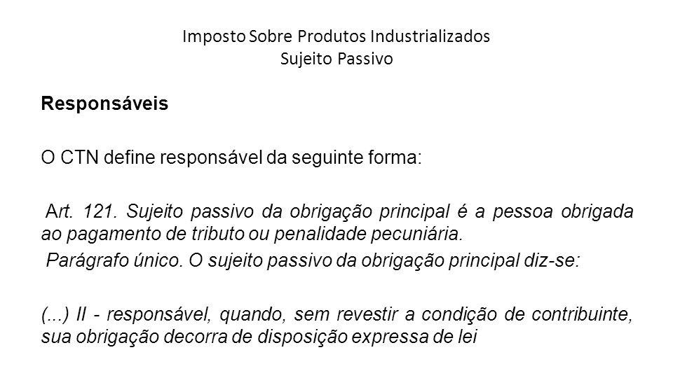Imposto Sobre Produtos Industrializados Sujeito Passivo Responsáveis O CTN define responsável da seguinte forma: Art. 121. Sujeito passivo da obrigaçã