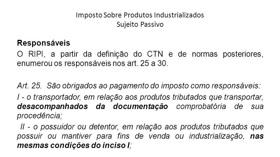 Imposto Sobre Produtos Industrializados Sujeito Passivo Responsáveis O RIPI, a partir da definição do CTN e de normas posteriores, enumerou os respons