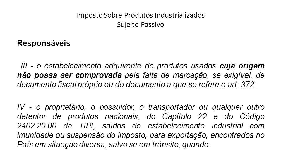Imposto Sobre Produtos Industrializados Sujeito Passivo Responsáveis III - o estabelecimento adquirente de produtos usados cuja origem não possa ser c