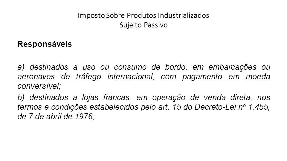 Imposto Sobre Produtos Industrializados Sujeito Passivo Responsáveis a) destinados a uso ou consumo de bordo, em embarcações ou aeronaves de tráfego i