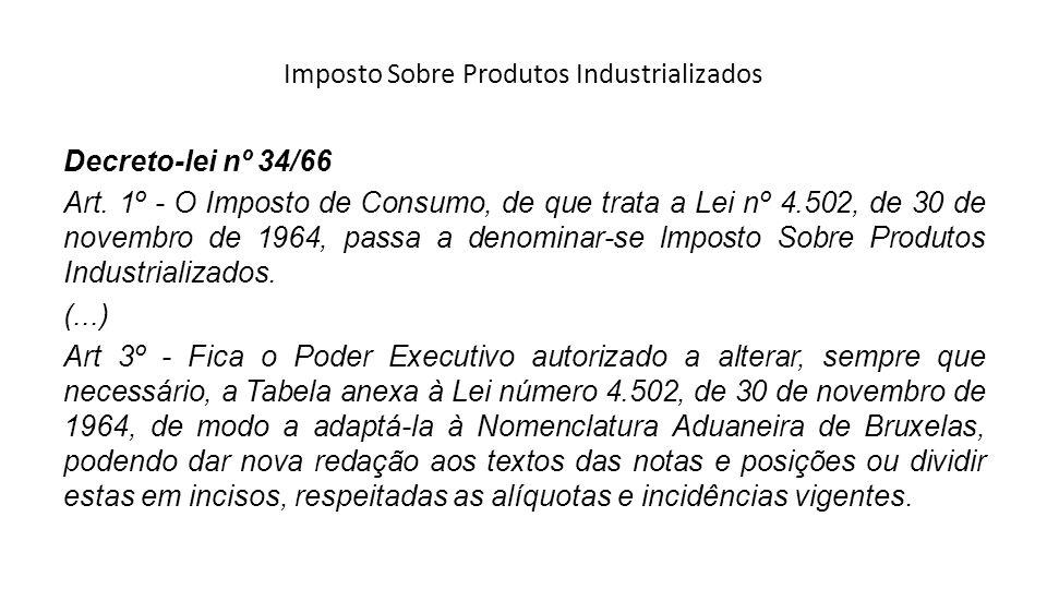 Imposto Sobre Produtos Industrializados Decreto-lei nº 34/66 Art. 1º - O Imposto de Consumo, de que trata a Lei nº 4.502, de 30 de novembro de 1964, p