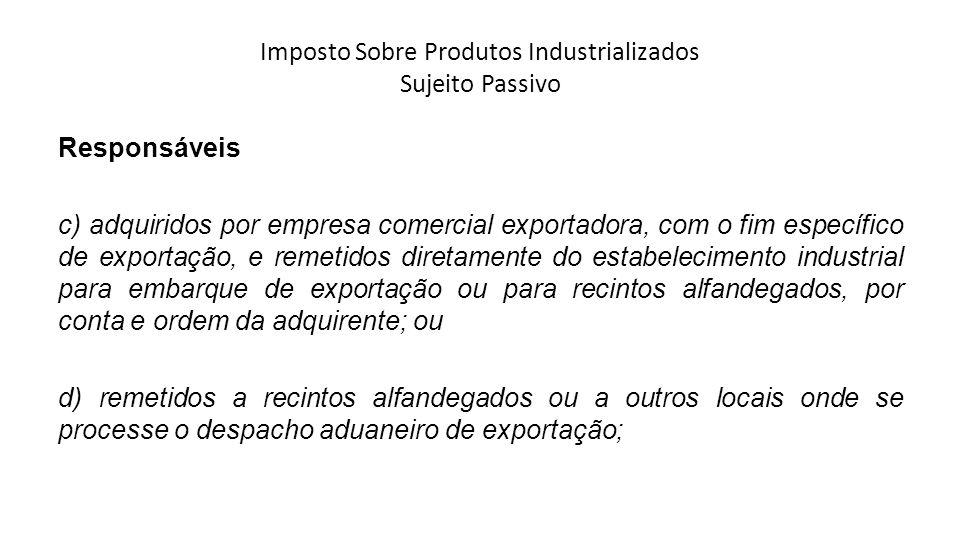 Imposto Sobre Produtos Industrializados Sujeito Passivo Responsáveis c) adquiridos por empresa comercial exportadora, com o fim específico de exportaç