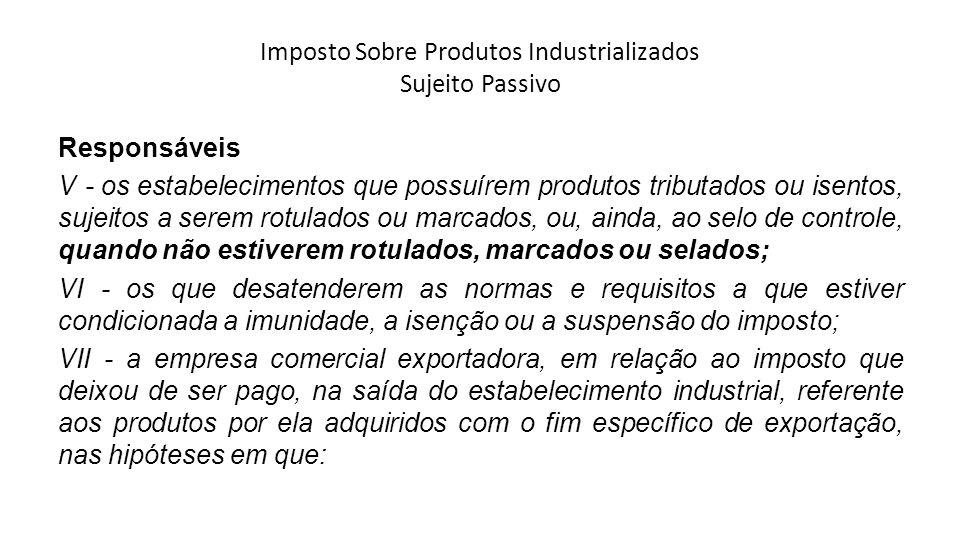 Imposto Sobre Produtos Industrializados Sujeito Passivo Responsáveis V - os estabelecimentos que possuírem produtos tributados ou isentos, sujeitos a