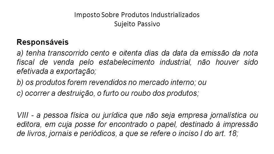Imposto Sobre Produtos Industrializados Sujeito Passivo Responsáveis a) tenha transcorrido cento e oitenta dias da data da emissão da nota fiscal de v