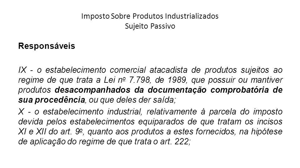 Imposto Sobre Produtos Industrializados Sujeito Passivo Responsáveis IX - o estabelecimento comercial atacadista de produtos sujeitos ao regime de que