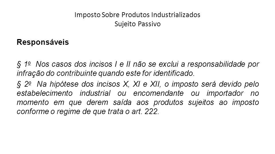 Imposto Sobre Produtos Industrializados Sujeito Passivo Responsáveis § 1 o Nos casos dos incisos I e II não se exclui a responsabilidade por infração
