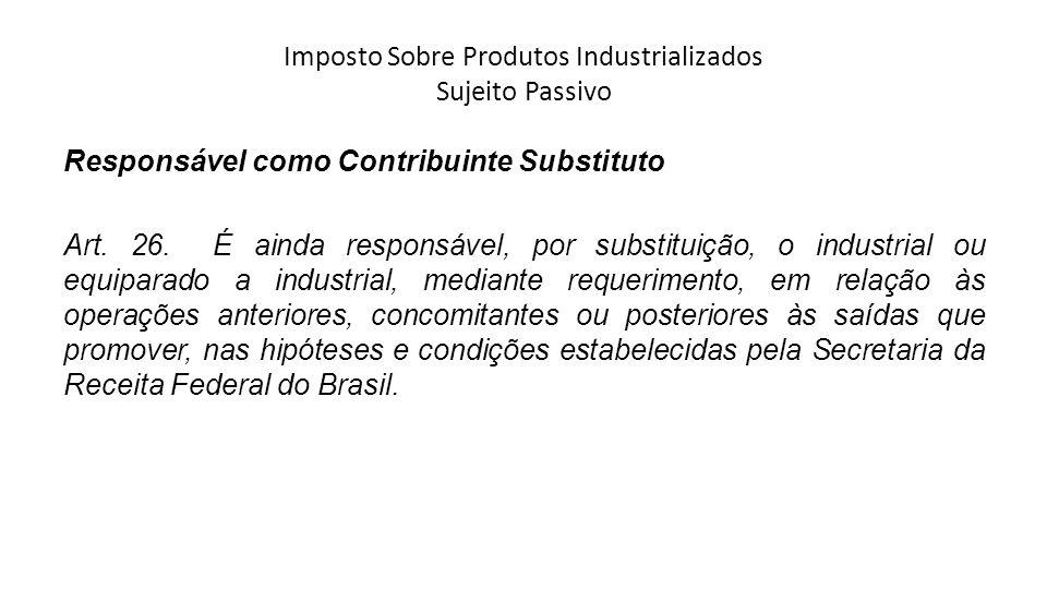 Imposto Sobre Produtos Industrializados Sujeito Passivo Responsável como Contribuinte Substituto Art. 26. É ainda responsável, por substituição, o ind