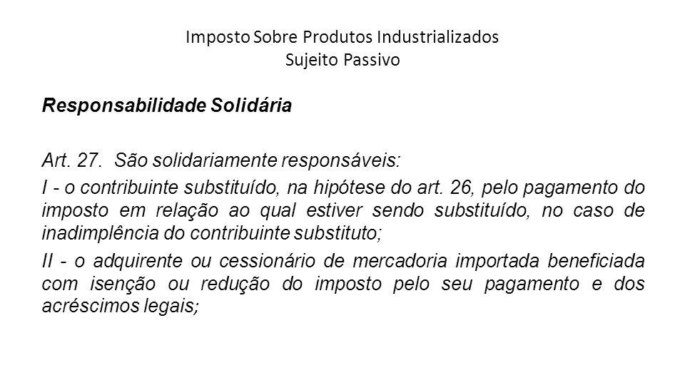 Imposto Sobre Produtos Industrializados Sujeito Passivo Responsabilidade Solidária Art. 27. São solidariamente responsáveis: I - o contribuinte substi