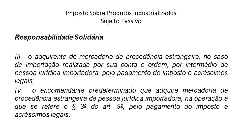 Imposto Sobre Produtos Industrializados Sujeito Passivo Responsabilidade Solidária III - o adquirente de mercadoria de procedência estrangeira, no cas
