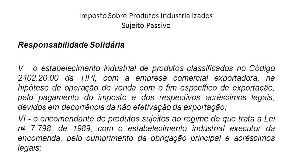 Imposto Sobre Produtos Industrializados Sujeito Passivo Responsabilidade Solidária V - o estabelecimento industrial de produtos classificados no Códig
