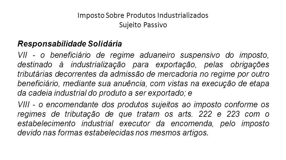 Imposto Sobre Produtos Industrializados Sujeito Passivo Responsabilidade Solidária VII - o beneficiário de regime aduaneiro suspensivo do imposto, des