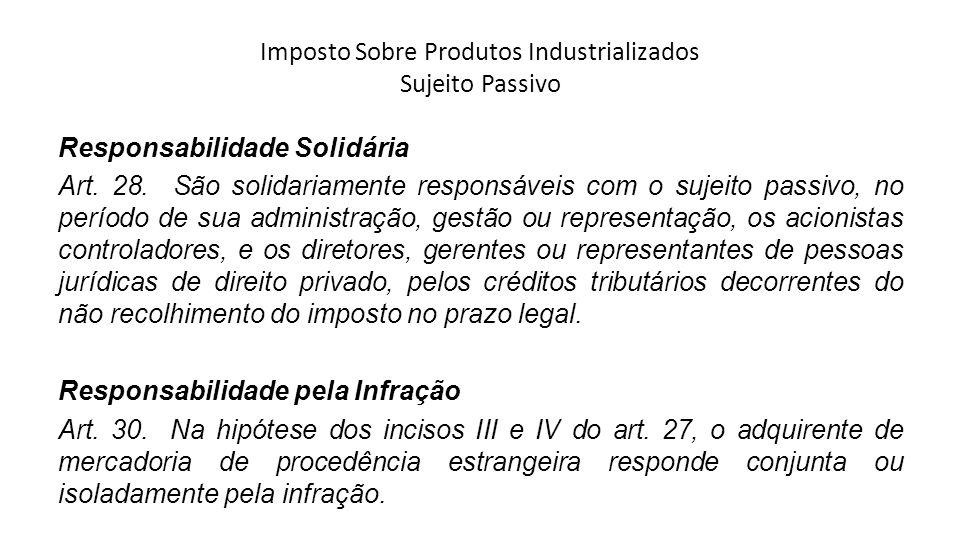 Imposto Sobre Produtos Industrializados Sujeito Passivo Responsabilidade Solidária Art. 28. São solidariamente responsáveis com o sujeito passivo, no