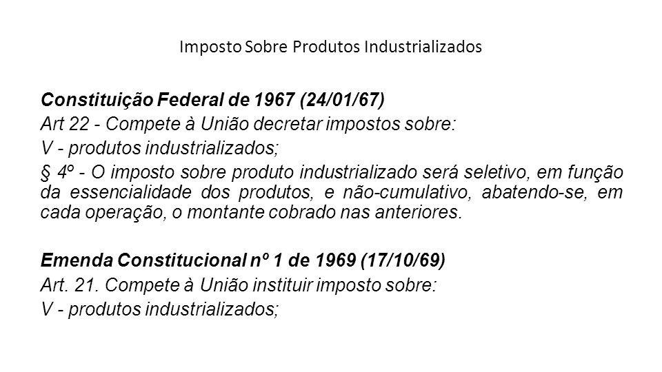 Imposto Sobre Produtos Industrializados Constituição Federal de 1967 (24/01/67) Art 22 - Compete à União decretar impostos sobre: V - produtos industr
