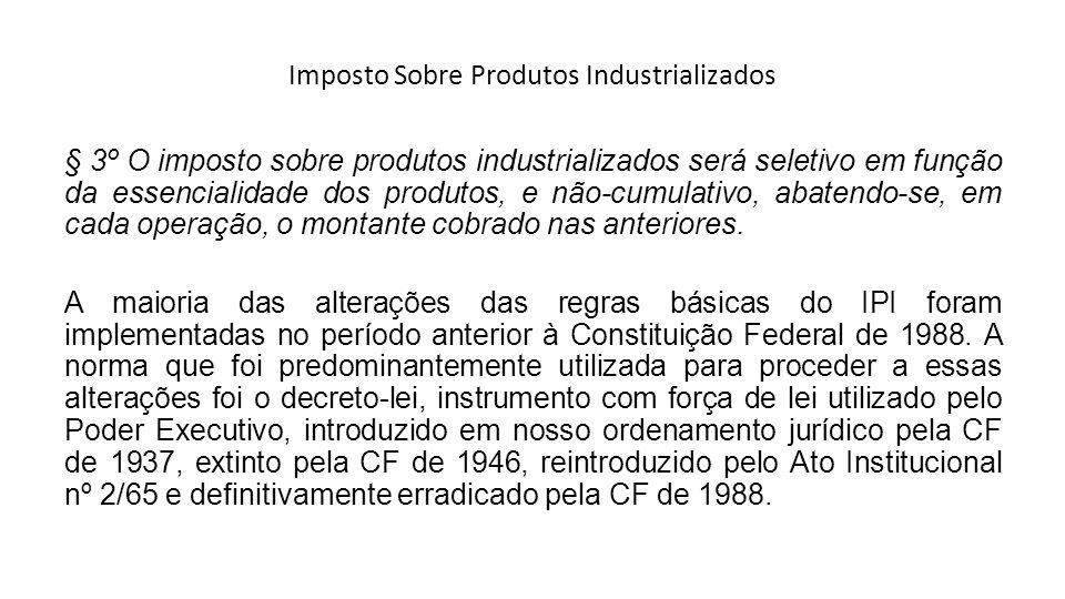 Imposto Sobre Produtos Industrializados § 3º O imposto sobre produtos industrializados será seletivo em função da essencialidade dos produtos, e não-c