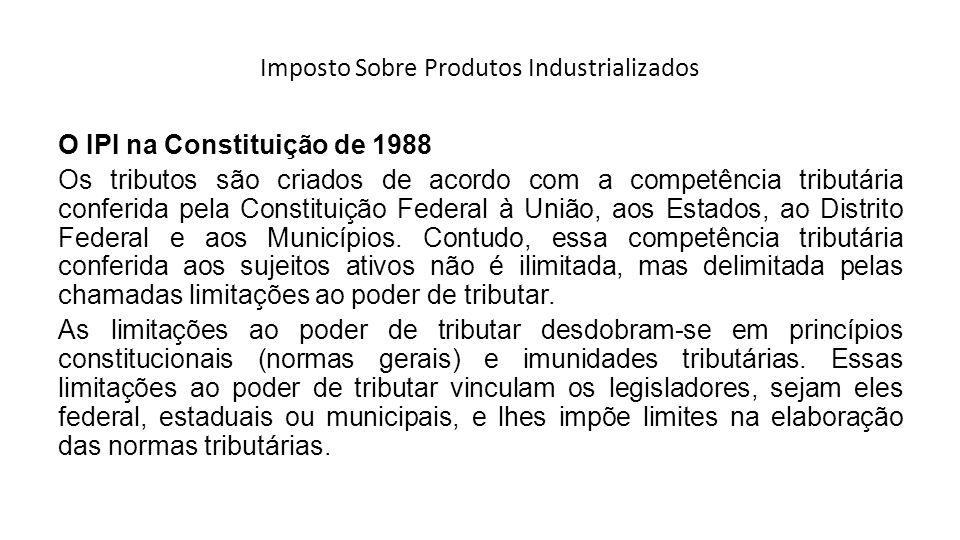 Imposto Sobre Produtos Industrializados O IPI na Constituição de 1988 Os tributos são criados de acordo com a competência tributária conferida pela Co