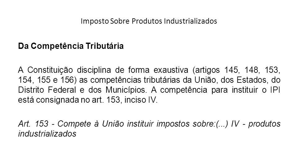 Imposto Sobre Produtos Industrializados Da Competência Tributária A Constituição disciplina de forma exaustiva (artigos 145, 148, 153, 154, 155 e 156)