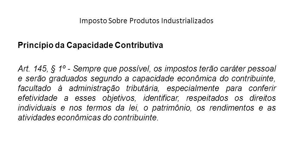 Imposto Sobre Produtos Industrializados Princípio da Capacidade Contributiva Art. 145, § 1º - Sempre que possível, os impostos terão caráter pessoal e
