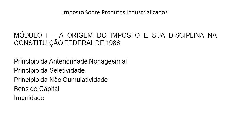 Imposto Sobre Produtos Industrializados MÓDULO I – A ORIGEM DO IMPOSTO E SUA DISCIPLINA NA CONSTITUIÇÃO FEDERAL DE 1988 Princípio da Anterioridade Non