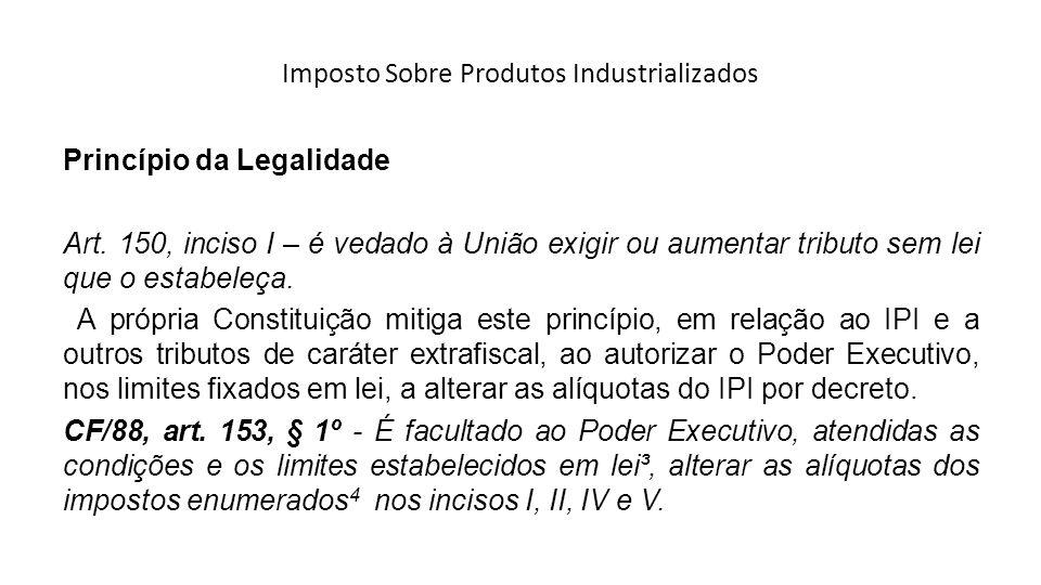 Imposto Sobre Produtos Industrializados Princípio da Legalidade Art. 150, inciso I – é vedado à União exigir ou aumentar tributo sem lei que o estabel