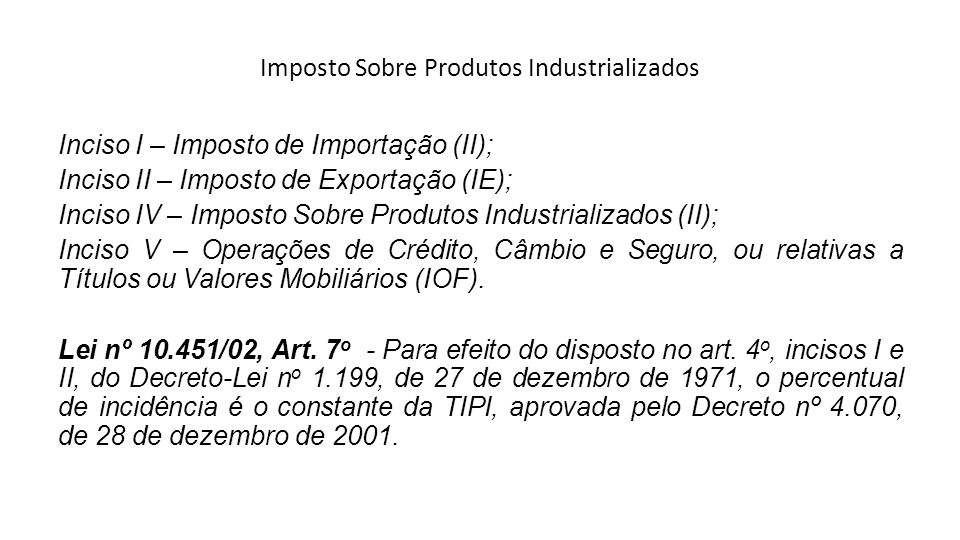 Imposto Sobre Produtos Industrializados Inciso I – Imposto de Importação (II); Inciso II – Imposto de Exportação (IE); Inciso IV – Imposto Sobre Produ