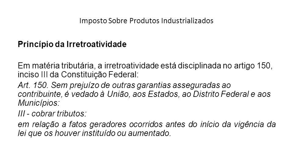 Imposto Sobre Produtos Industrializados Princípio da Irretroatividade Em matéria tributária, a irretroatividade está disciplinada no artigo 150, incis