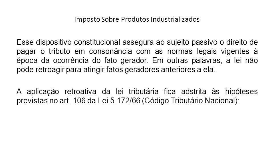 Imposto Sobre Produtos Industrializados Esse dispositivo constitucional assegura ao sujeito passivo o direito de pagar o tributo em consonância com as