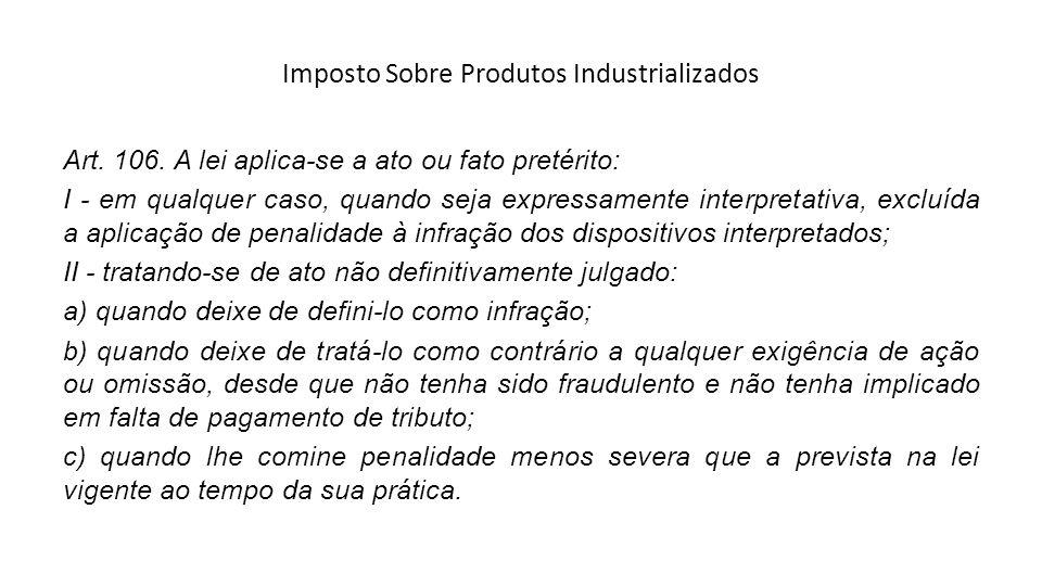 Imposto Sobre Produtos Industrializados Art. 106. A lei aplica-se a ato ou fato pretérito: I - em qualquer caso, quando seja expressamente interpretat