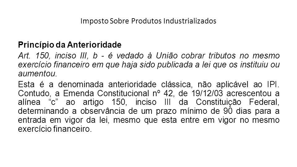 Imposto Sobre Produtos Industrializados Princípio da Anterioridade Art. 150, inciso III, b - é vedado à União cobrar tributos no mesmo exercício finan