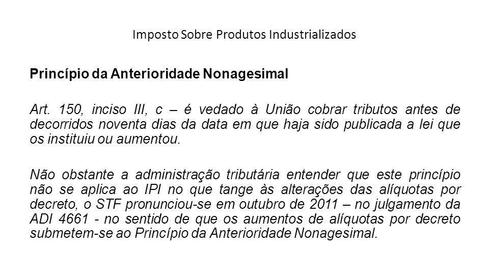Imposto Sobre Produtos Industrializados Princípio da Anterioridade Nonagesimal Art. 150, inciso III, c – é vedado à União cobrar tributos antes de dec