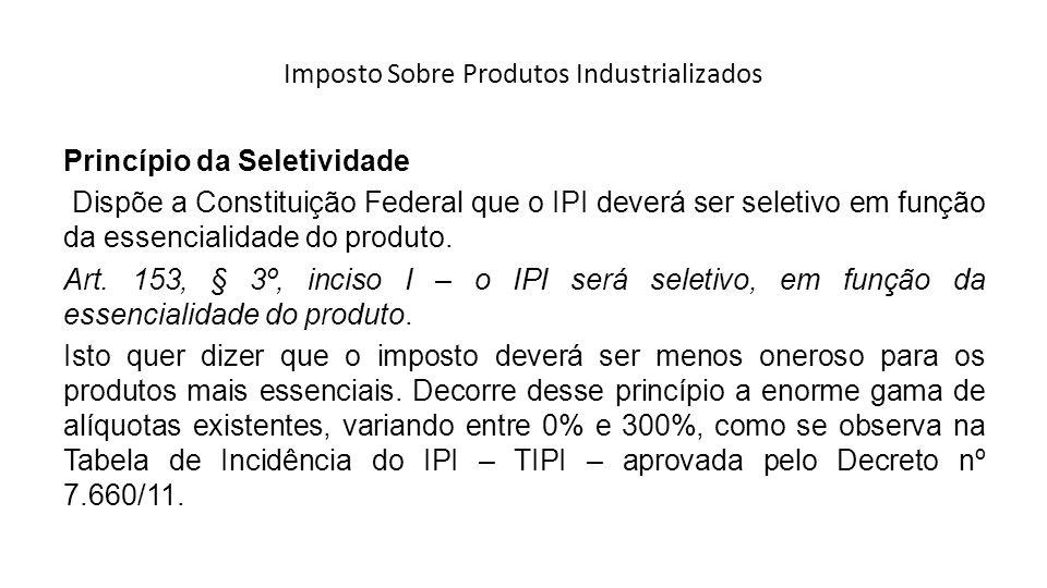 Imposto Sobre Produtos Industrializados Princípio da Seletividade Dispõe a Constituição Federal que o IPI deverá ser seletivo em função da essencialid