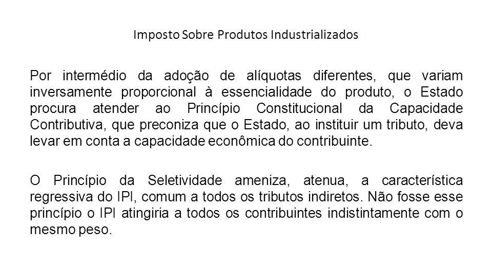 Imposto Sobre Produtos Industrializados Por intermédio da adoção de alíquotas diferentes, que variam inversamente proporcional à essencialidade do pro