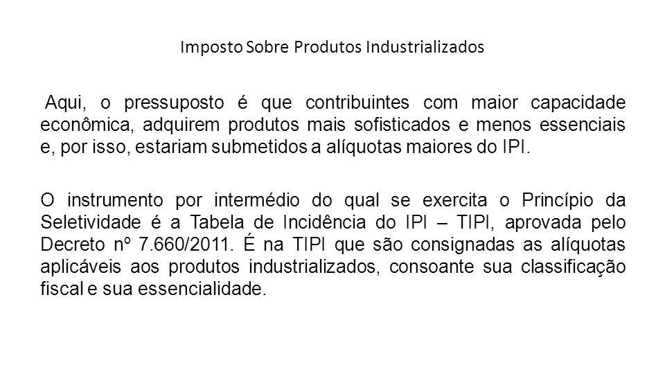 Imposto Sobre Produtos Industrializados Aqui, o pressuposto é que contribuintes com maior capacidade econômica, adquirem produtos mais sofisticados e