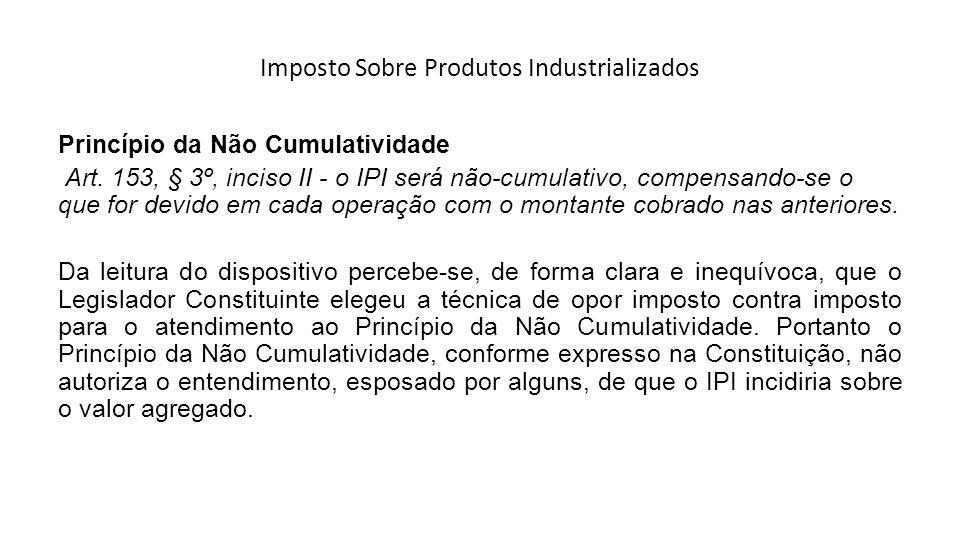 Imposto Sobre Produtos Industrializados Princípio da Não Cumulatividade Art. 153, § 3º, inciso II - o IPI será não-cumulativo, compensando-se o que fo