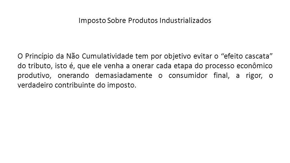 Imposto Sobre Produtos Industrializados O Princípio da Não Cumulatividade tem por objetivo evitar o efeito cascata do tributo, isto é, que ele venha a