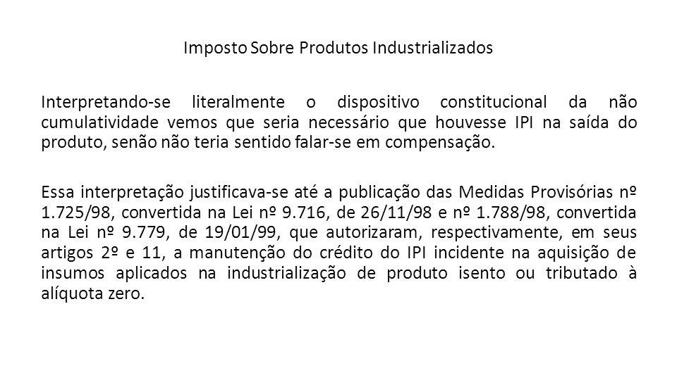 Imposto Sobre Produtos Industrializados Interpretando-se literalmente o dispositivo constitucional da não cumulatividade vemos que seria necessário qu