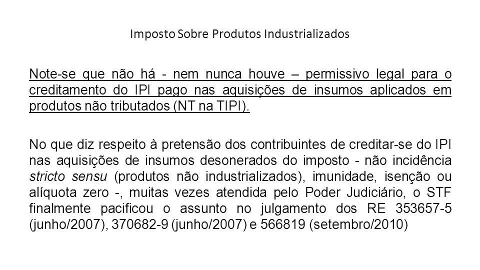 Imposto Sobre Produtos Industrializados Note-se que não há - nem nunca houve – permissivo legal para o creditamento do IPI pago nas aquisições de insu