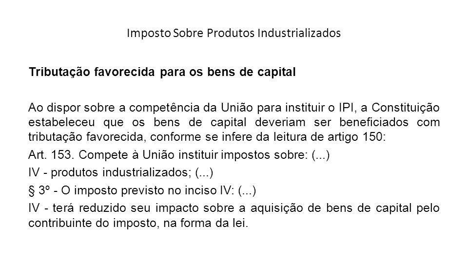 Imposto Sobre Produtos Industrializados Tributação favorecida para os bens de capital Ao dispor sobre a competência da União para instituir o IPI, a C