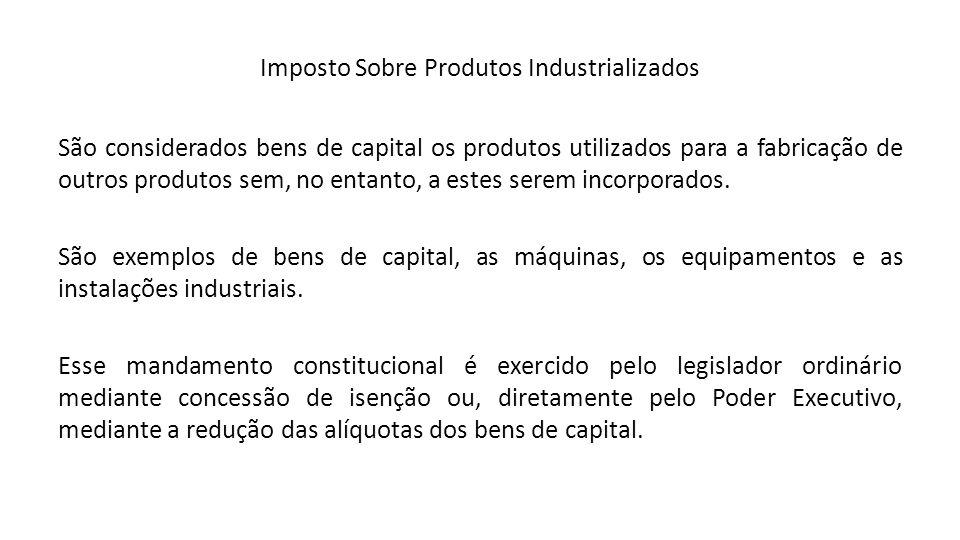 Imposto Sobre Produtos Industrializados São considerados bens de capital os produtos utilizados para a fabricação de outros produtos sem, no entanto,