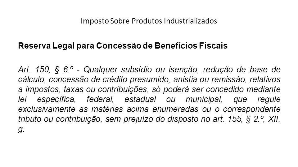 Imposto Sobre Produtos Industrializados Reserva Legal para Concessão de Benefícios Fiscais Art. 150, § 6.º - Qualquer subsídio ou isenção, redução de