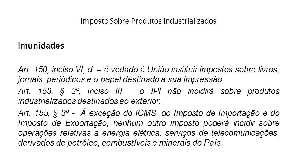 Imposto Sobre Produtos Industrializados Imunidades Art. 150, inciso VI, d – é vedado à União instituir impostos sobre livros, jornais, periódicos e o