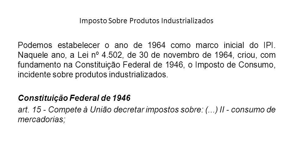 Imposto Sobre Produtos Industrializados Podemos estabelecer o ano de 1964 como marco inicial do IPI. Naquele ano, a Lei nº 4.502, de 30 de novembro de
