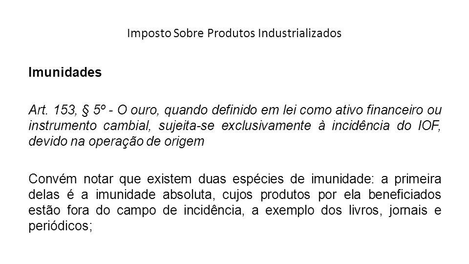 Imposto Sobre Produtos Industrializados Imunidades Art. 153, § 5º - O ouro, quando definido em lei como ativo financeiro ou instrumento cambial, sujei