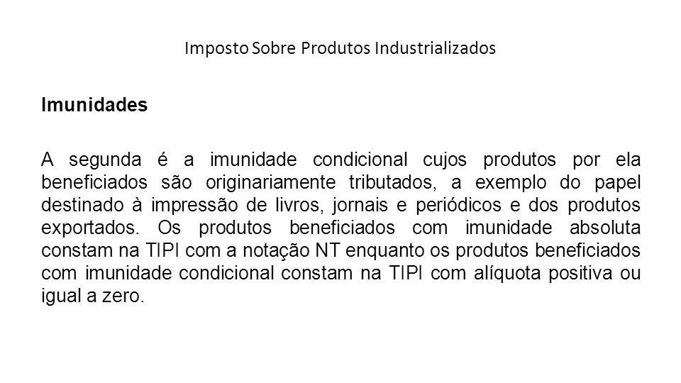 Imposto Sobre Produtos Industrializados Imunidades A segunda é a imunidade condicional cujos produtos por ela beneficiados são originariamente tributa