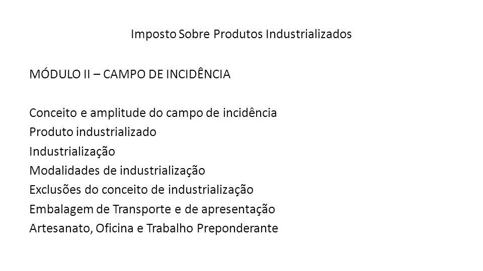 Imposto Sobre Produtos Industrializados MÓDULO II – CAMPO DE INCIDÊNCIA Conceito e amplitude do campo de incidência Produto industrializado Industrial