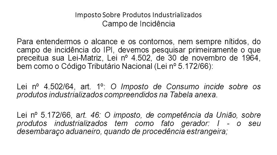 Imposto Sobre Produtos Industrializados Campo de Incidência Para entendermos o alcance e os contornos, nem sempre nítidos, do campo de incidência do I