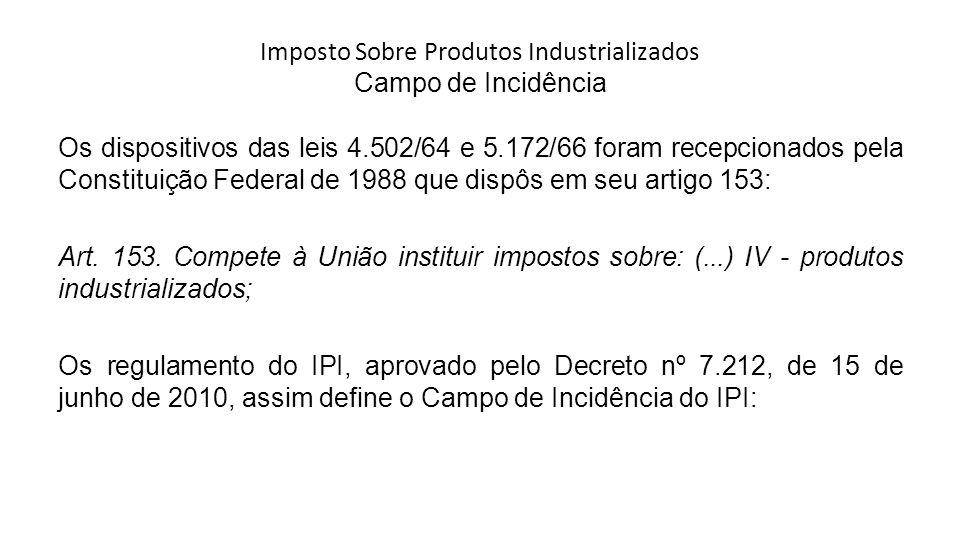 Imposto Sobre Produtos Industrializados Campo de Incidência Os dispositivos das leis 4.502/64 e 5.172/66 foram recepcionados pela Constituição Federal