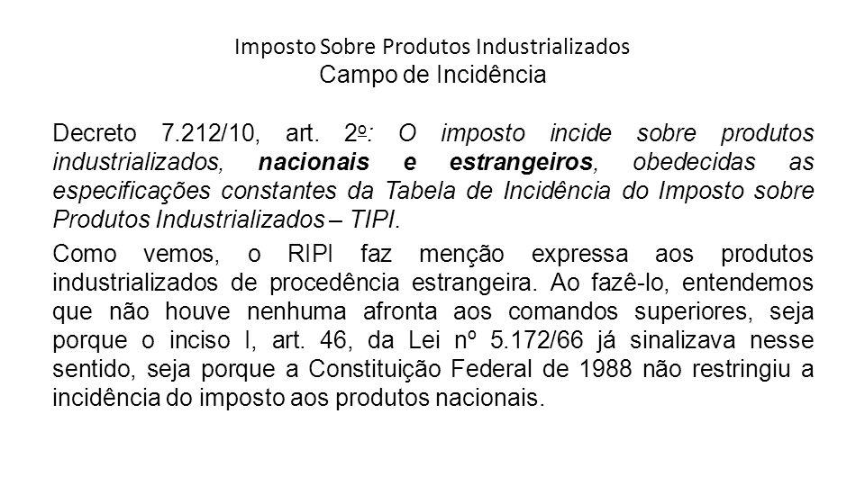 Imposto Sobre Produtos Industrializados Campo de Incidência Decreto 7.212/10, art. 2 o : O imposto incide sobre produtos industrializados, nacionais e