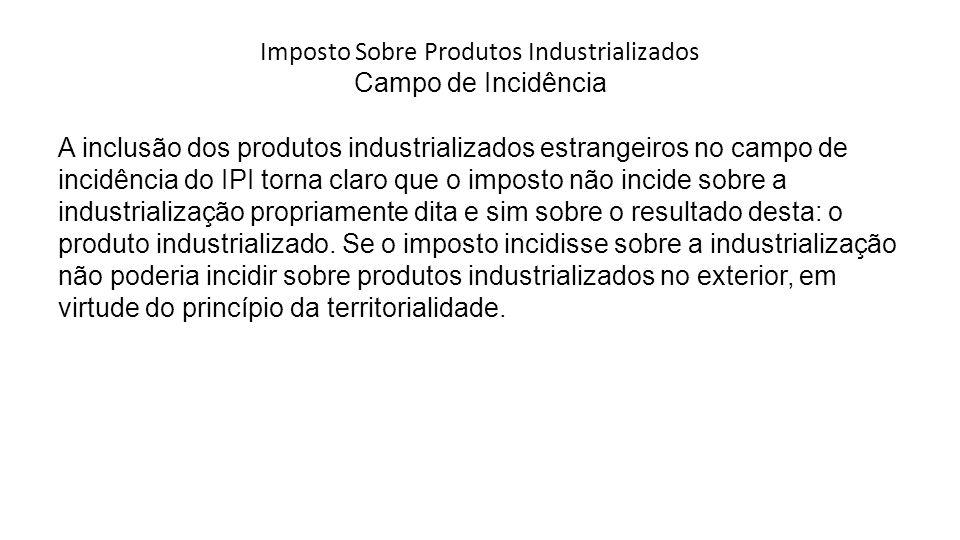 Imposto Sobre Produtos Industrializados Campo de Incidência A inclusão dos produtos industrializados estrangeiros no campo de incidência do IPI torna