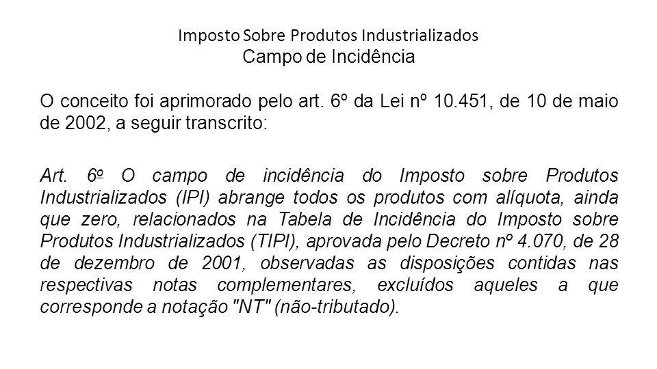 Imposto Sobre Produtos Industrializados Campo de Incidência O conceito foi aprimorado pelo art. 6º da Lei nº 10.451, de 10 de maio de 2002, a seguir t